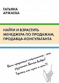 Татьяна Аржаева -Найти ивзрастить менеджера попродажам, продавца-консультанта