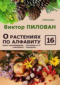 Виктор Пилован -О растениях по алфавиту. Книга шестнадцатая. Растения на Л (лисохвост – люцерна)