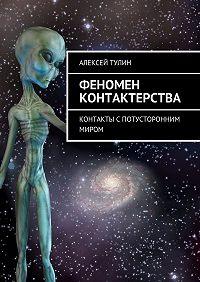 Алексей Тулин -Феномен контактерства. Контакты спотусторонним миром