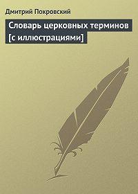 Дмитрий Покровский -Словарь церковных терминов [с иллюстрациями]