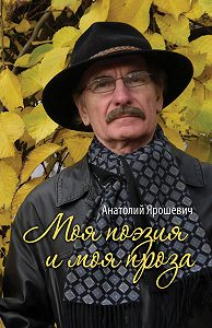 Анатолий Ярошевич -Моя поэзия и моя проза (сборник)