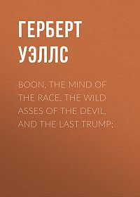 Герберт Уэллс -Boon, The Mind of the Race, The Wild Asses of the Devil, and The Last Trump;