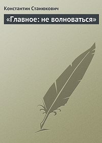 Константин Станюкович -«Главное: не волноваться»