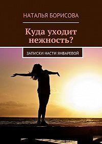 Наталья Борисова -Куда уходит нежность? Записки Насти Январевой
