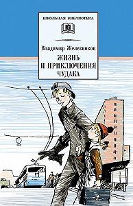 Владимир Железников - Жизнь и приключения чудака (Чудак из шестого «Б»)