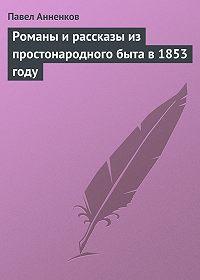 Павел Анненков -Романы и рассказы из простонародного быта в 1853 году