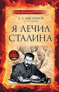 Александр Мясников -Я лечил Сталина: из секретных архивов СССР