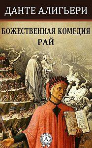 Данте Алигьери -Божественная комедия. Рай