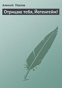 Алексей Павлов -Отрицаю тебя, Йотенгейм!