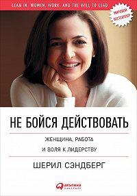 Шерил Сэндберг -Не бойся действовать. Женщина, работа и воля к лидерству