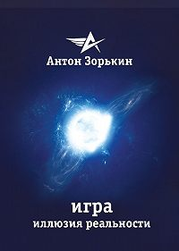 Антон Зорькин -Игра. Иллюзия реальности