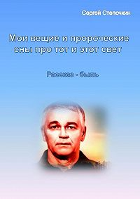 Сергей Степочкин - Мои вещие и пророческие сны про тот и этот свет