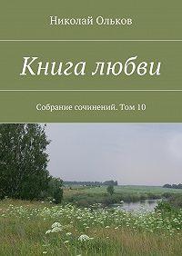 Николай Ольков -Книга любви. Собрание сочинений. Том10