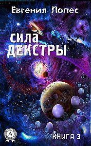 Евгения Лопес -Сила Декстры (книга 3)