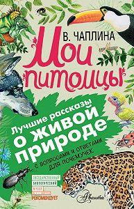 Вера Чаплина -Мои питомцы (сборник). С вопросами и ответами для почемучек