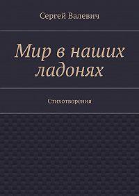 Сергей Валевич -Мир в наших ладонях. Стихотворения
