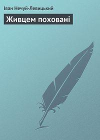 Іван Нечуй-Левицький - Живцем поховані