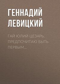 Геннадий Левицкий -Гай Юлий Цезарь. Предпочитаю быть первым…