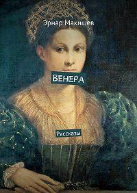 Эрнар Макишев -Венера. Рассказы