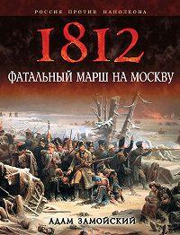 Адам Замойский - 1812. Фатальный марш на Москву