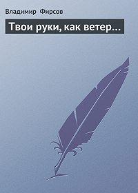 Владимир Фирсов -Твои руки, как ветер…