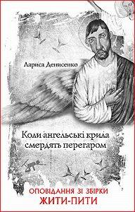 Лариса Денисенко - Коли ангельські крила смердять перегаром