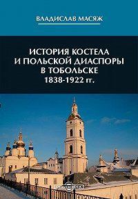 Владислав Масяж - История костела и польской диаспоры в Тобольске 1838-1922 гг