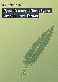 В. Г. Белинский -Русский театр в Петербурге. Игроки… соч. Гоголя
