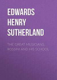 Henry Edwards -The Great Musicians: Rossini and His School