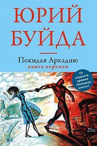 Юрий Буйда - Покидая Аркадию. Книга перемен