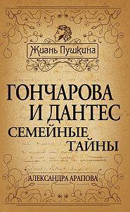 Александра Арапова -Гончарова и Дантес. Семейные тайны