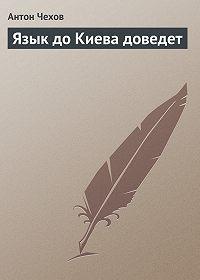 Антон Чехов -Язык до Киева доведет