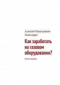 Алексей Леонгардт -Как заработать на газовом оборудовании? Часть первая