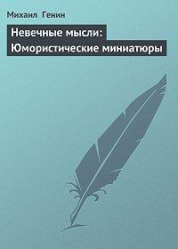 Михаил Генин -Невечные мысли: Юмористические миниатюры