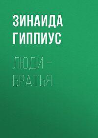 Зинаида Николаевна Гиппиус -Люди – братья