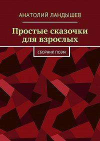 Анатолий Ландышев -Простые сказочки для взрослых. Сборникпоэм