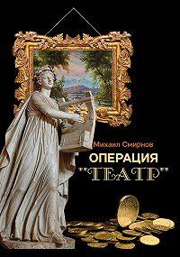 Михаил Михайлович Смирнов -Операция «Театр» (сборник)