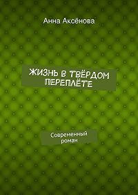 Анна Аксёнова - Жизнь втвёрдом переплёте