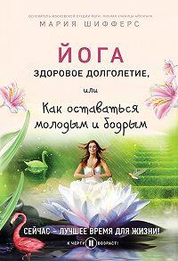 Мария Шифферс -Йога: здоровое долголетие, или Как оставаться молодым и бодрым