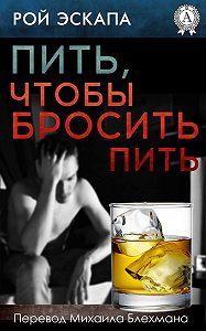 Рой Эскапа - Пить, чтобы бросить пить