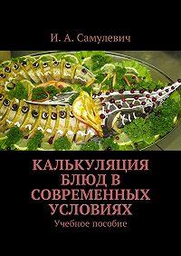 Ирина Алексеевна Самулевич -Калькуляция блюд в современных условиях. Учебное пособие