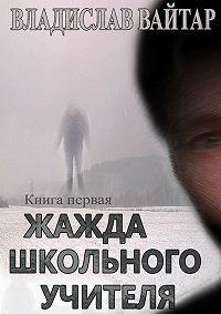 Владислав Вайтар -Жажда школьного учителя