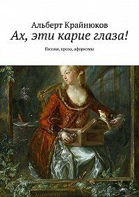 Альберт Крайнюков -Ах, эти карие глаза! Поэзия, проза, афоризмы