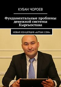 Кубан Чороев - Фундаментальные проблемы денежной системы Кыргызстана. Новая концепция «Алтынсом»