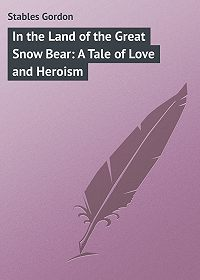 Gordon Stables -In the Land of the Great Snow Bear: A Tale of Love and Heroism