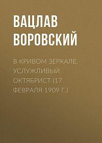 Вацлав Воровский -В кривом зеркале. Услужливый октябрист (17 февраля 1909 г.)