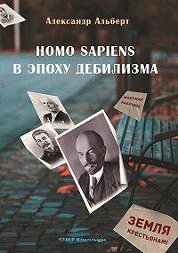 Александр Альберт -Homo sapiens в эпоху дебилизма