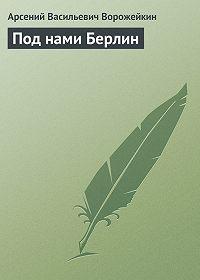 Арсений Ворожейкин -Под нами Берлин