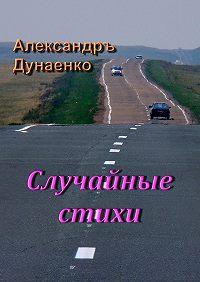 Александръ Дунаенко - Случайные стихи