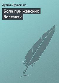Аурика Луковкина -Боли при женских болезнях